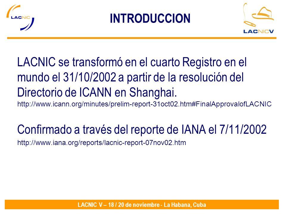 LACNIC V – 18 / 20 de noviembre - La Habana, Cuba INTRODUCCION LACNIC se transformó en el cuarto Registro en el mundo el 31/10/2002 a partir de la res