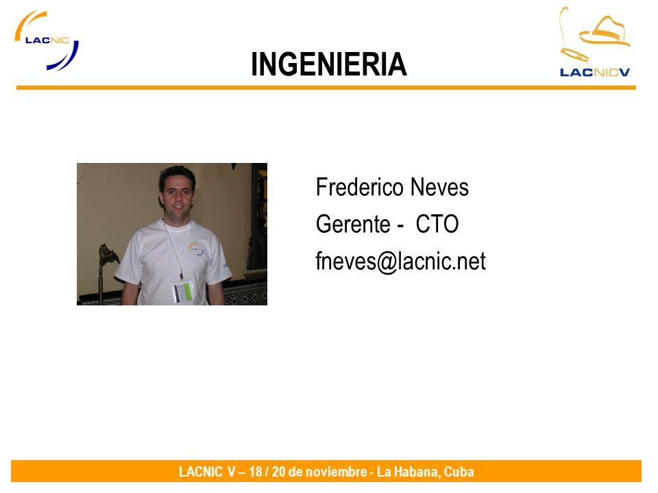 LACNIC V – 18 / 20 de noviembre - La Habana, Cuba Frederico Neves Gerente - CTO fneves@lacnic.net INGENIERIA