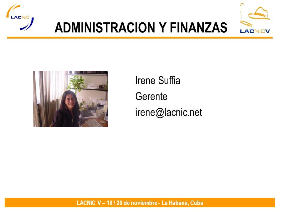 LACNIC V – 18 / 20 de noviembre - La Habana, Cuba Irene Suffia Gerente irene@lacnic.net ADMINISTRACION Y FINANZAS