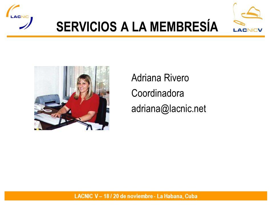 LACNIC V – 18 / 20 de noviembre - La Habana, Cuba SERVICIOS A LA MEMBRESÍA Adriana Rivero Coordinadora adriana@lacnic.net