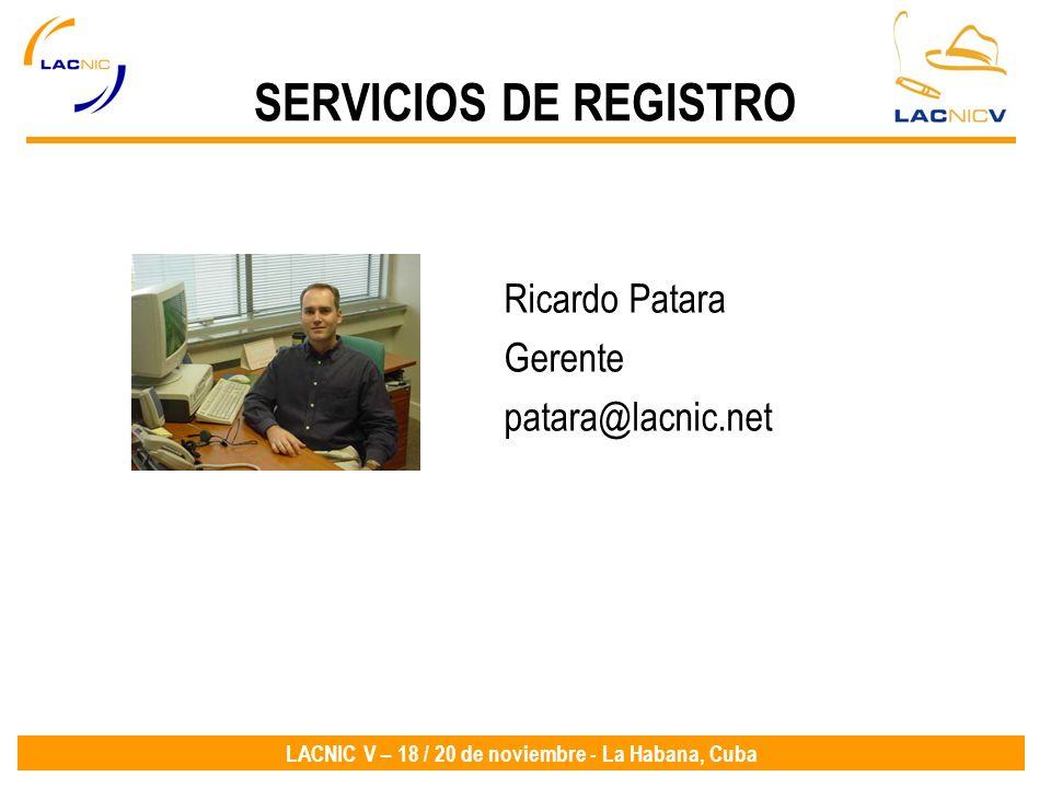 LACNIC V – 18 / 20 de noviembre - La Habana, Cuba SERVICIOS DE REGISTRO Ricardo Patara Gerente patara@lacnic.net