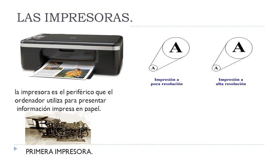 LAS IMPRESORAS. la impresora es el periférico que el ordenador utiliza para presentar información impresa en papel. PRIMERA IMPRESORA.