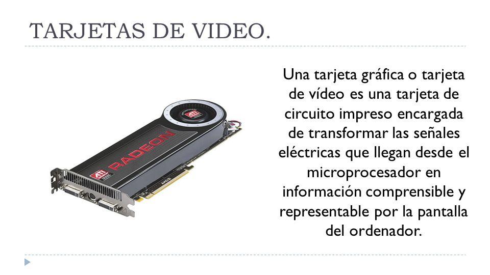 TARJETAS DE VIDEO. Una tarjeta gráfica o tarjeta de vídeo es una tarjeta de circuito impreso encargada de transformar las señales eléctricas que llega