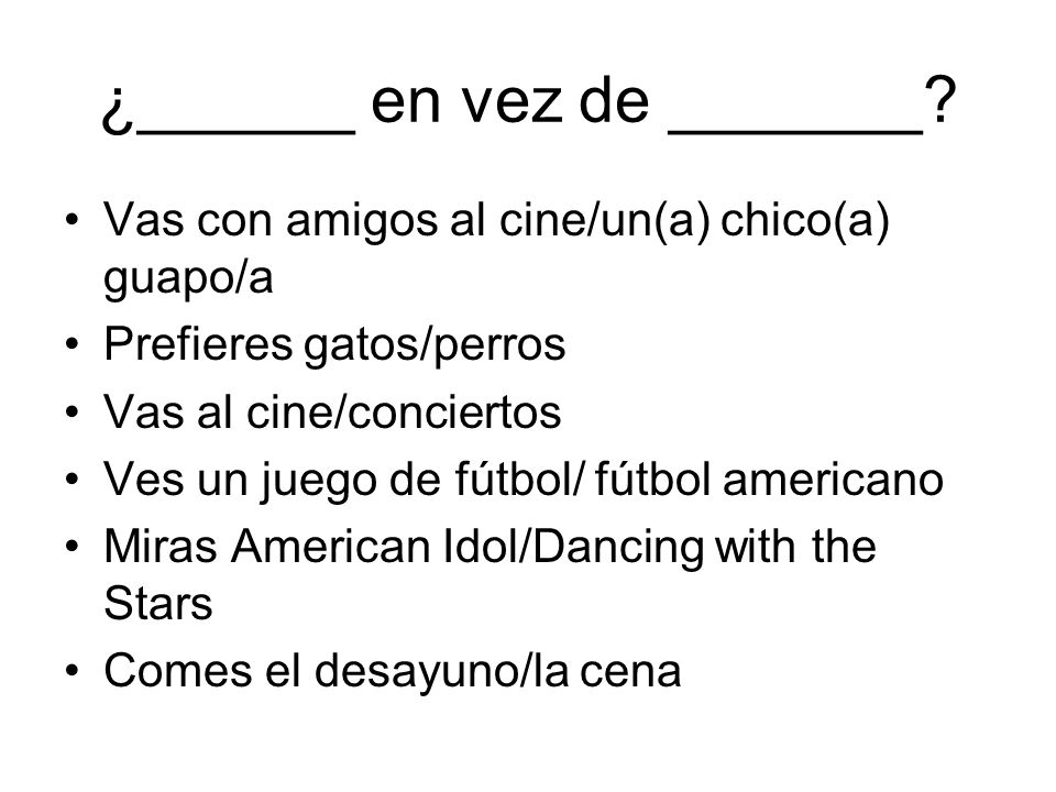 ¿______ en vez de _______? Vas con amigos al cine/un(a) chico(a) guapo/a Prefieres gatos/perros Vas al cine/conciertos Ves un juego de fútbol/ fútbol