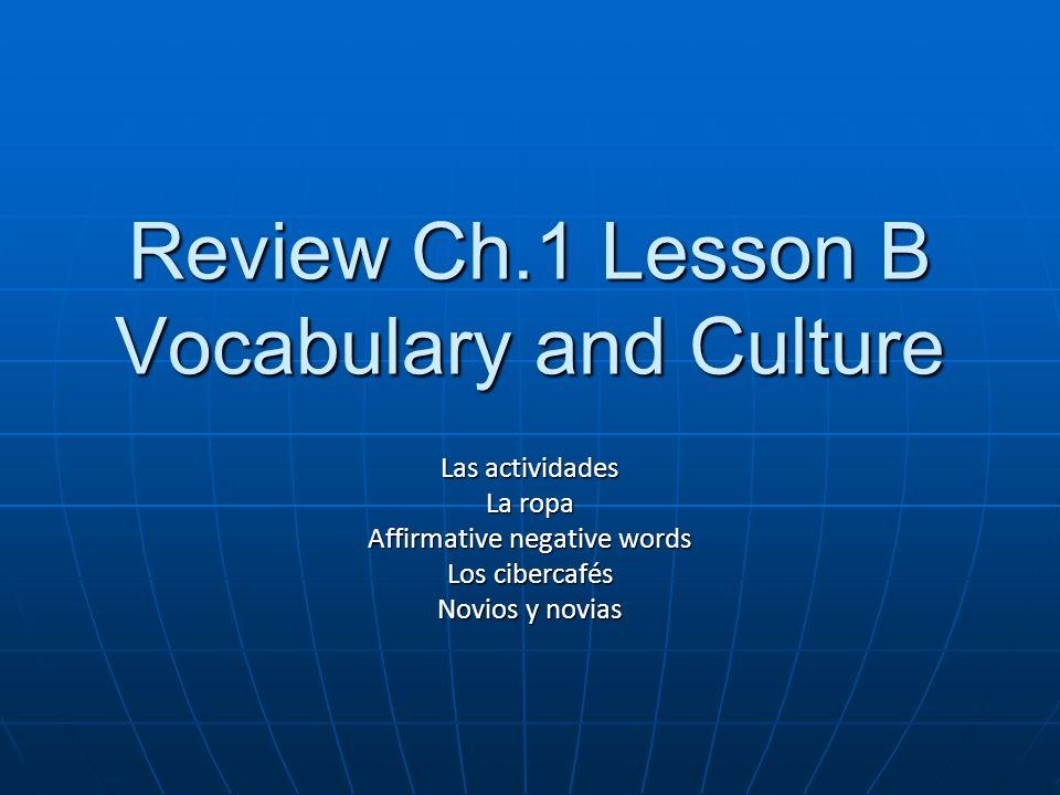 Review Ch.1 Lesson B Vocabulary and Culture Las actividades La ropa Affirmative negative words Los cibercafés Novios y novias