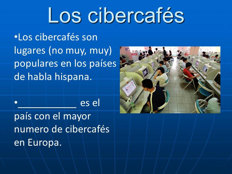 Los cibercafés Los cibercafés son lugares (no muy, muy) populares en los países de habla hispana. ___________ es el país con el mayor numero de ciberc