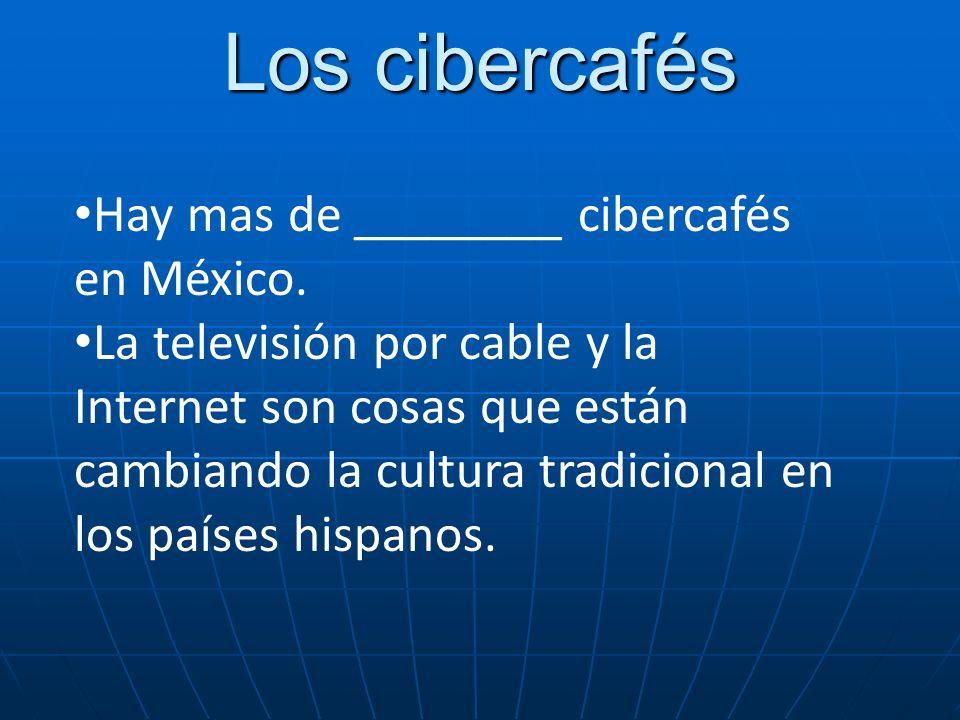 Los cibercafés Hay mas de ________ cibercafés en México. La televisión por cable y la Internet son cosas que están cambiando la cultura tradicional en