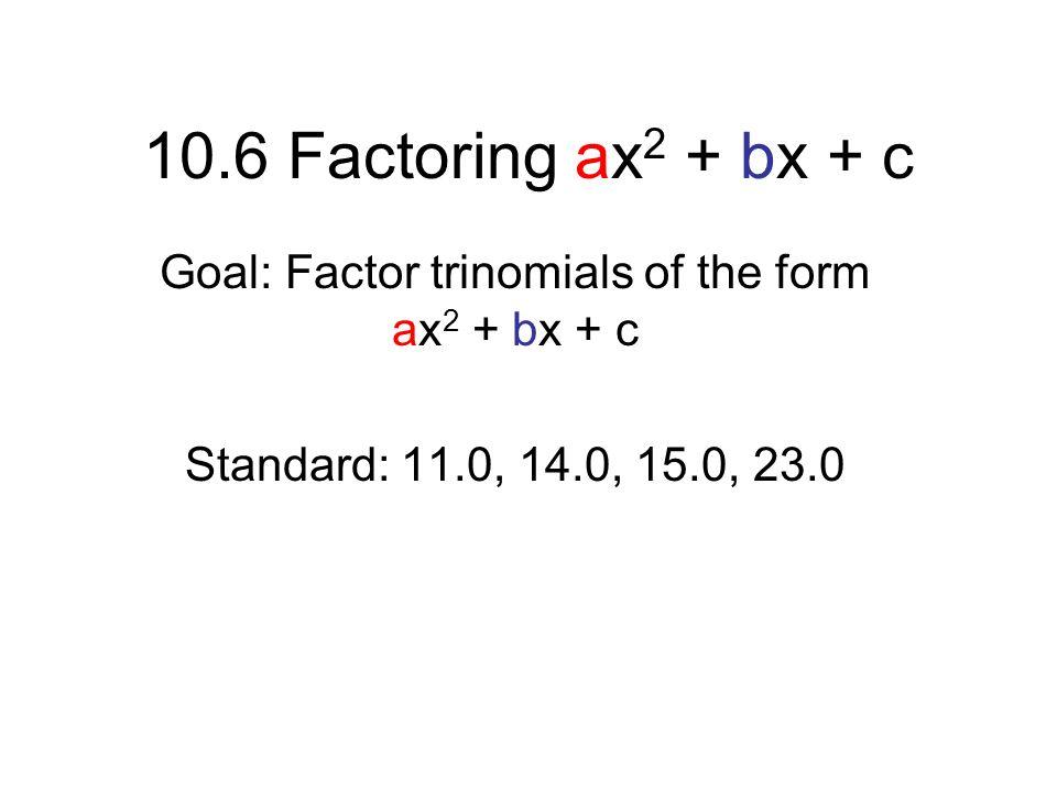 10.6 Factoring ax 2 + bx + c Goal: Factor trinomials of the form ax 2 + bx + c Standard: 11.0, 14.0, 15.0, 23.0