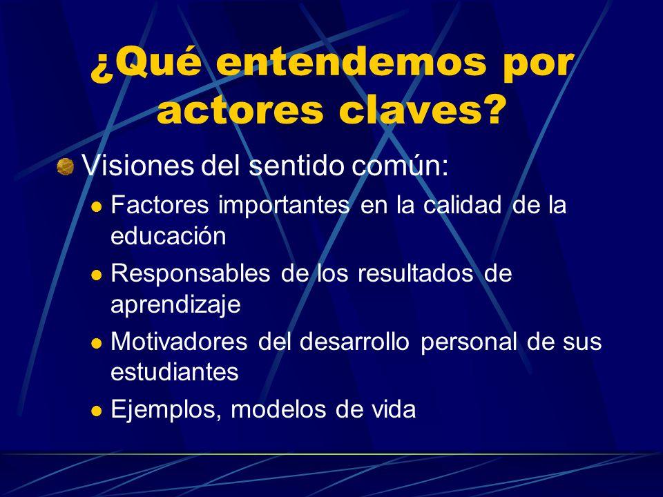 ¿Qué entendemos por actores claves? Visiones del sentido común: Factores importantes en la calidad de la educación Responsables de los resultados de a