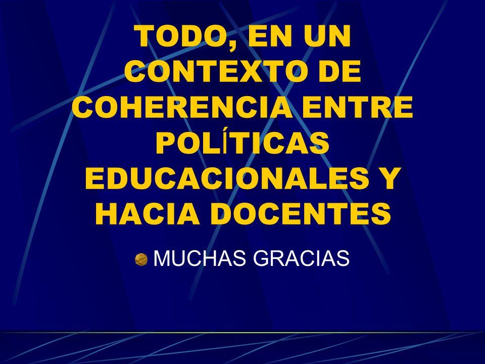 TODO, EN UN CONTEXTO DE COHERENCIA ENTRE POL Í TICAS EDUCACIONALES Y HACIA DOCENTES MUCHAS GRACIAS