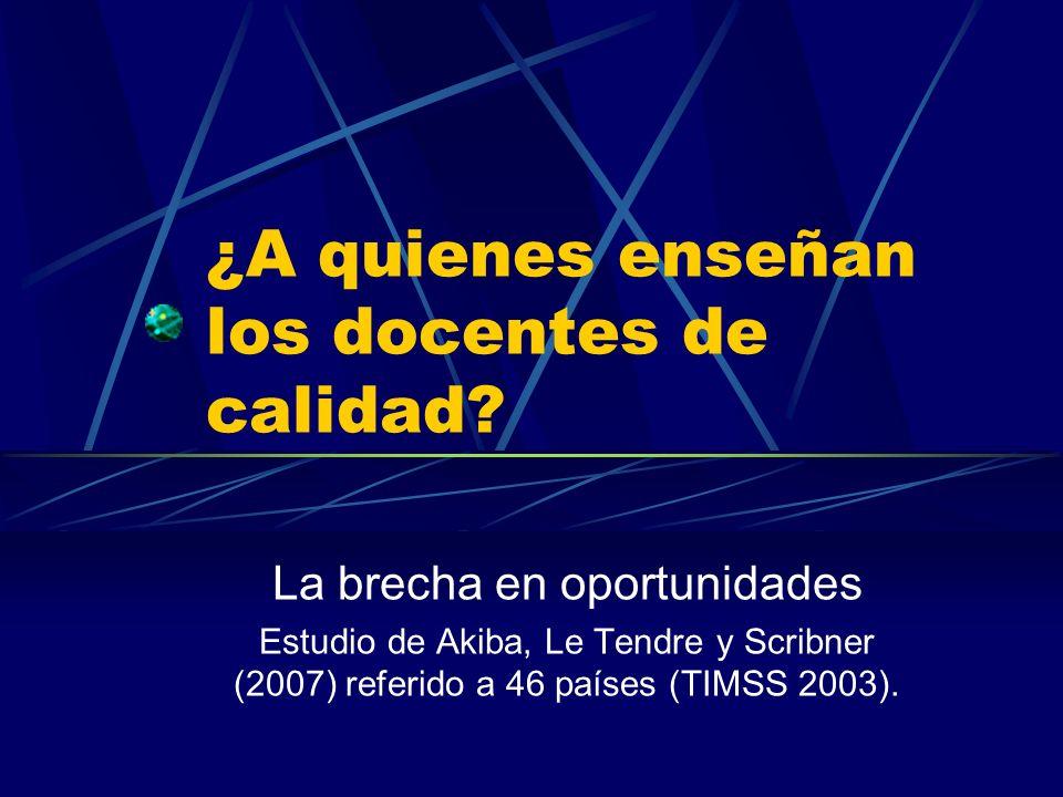 ¿A quienes enseñan los docentes de calidad? La brecha en oportunidades Estudio de Akiba, Le Tendre y Scribner (2007) referido a 46 países (TIMSS 2003)