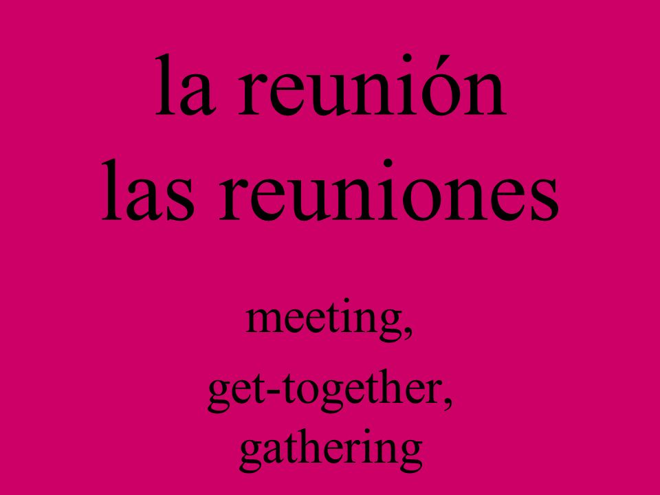 la reunión las reuniones meeting, get-together, gathering