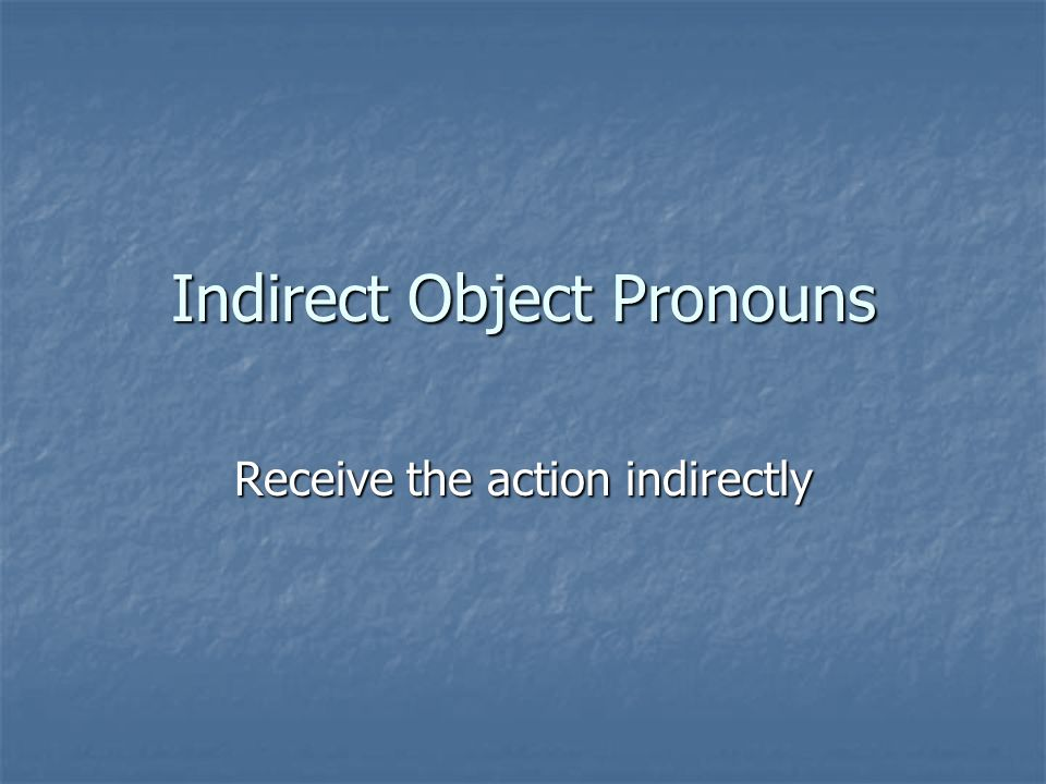 Indirect Object Pronouns Receive the action indirectly