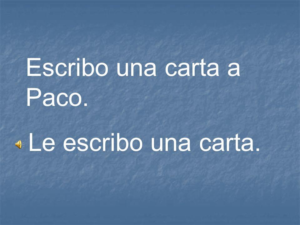 Escribo una carta a Paco. Le escribo una carta.