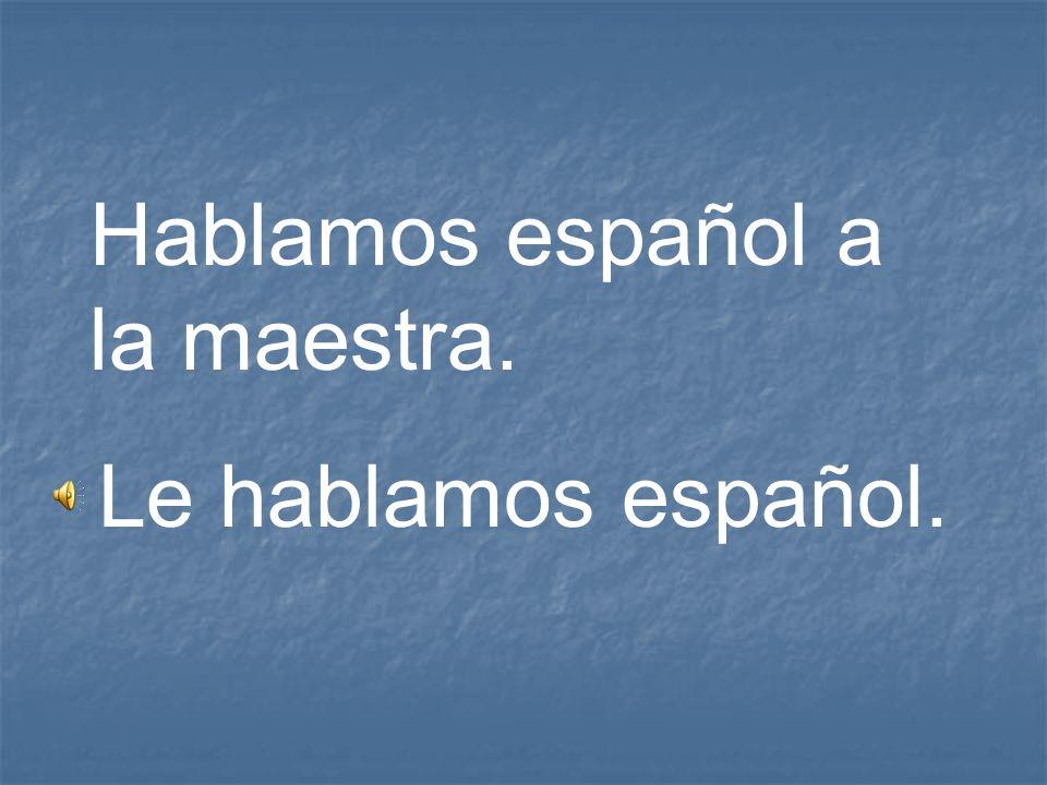 Hablamos español a la maestra. Le hablamos español.