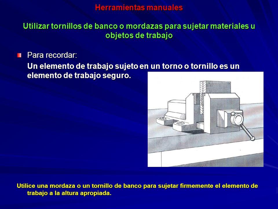 Herramientas manuales Utilizar tornillos de banco o mordazas para sujetar materiales u objetos de trabajo Para recordar: Un elemento de trabajo sujeto