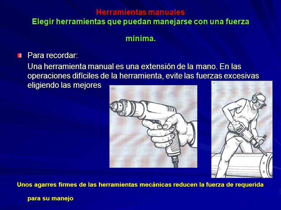 Herramientas manuales Elegir herramientas que puedan manejarse con una fuerza mínima. Para recordar: Una herramienta manual es una extensión de la man