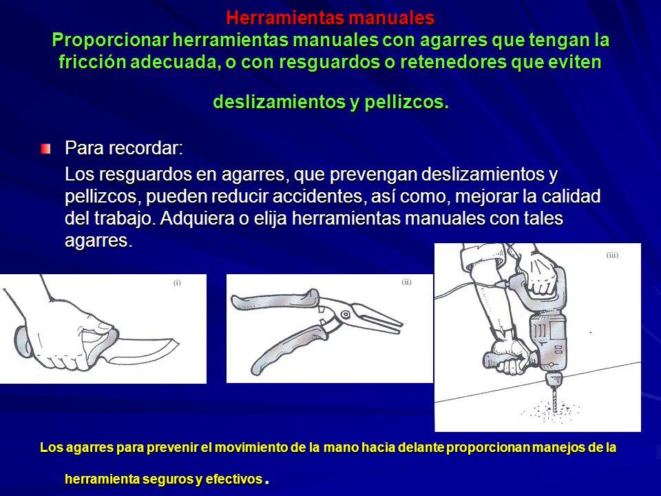 Herramientas manuales Proporcionar herramientas manuales con agarres que tengan la fricción adecuada, o con resguardos o retenedores que eviten desliz
