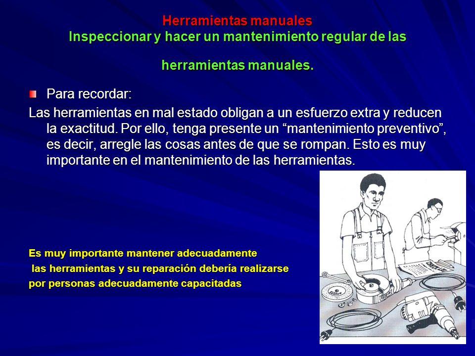 Herramientas manuales Inspeccionar y hacer un mantenimiento regular de las herramientas manuales. Para recordar: Las herramientas en mal estado obliga