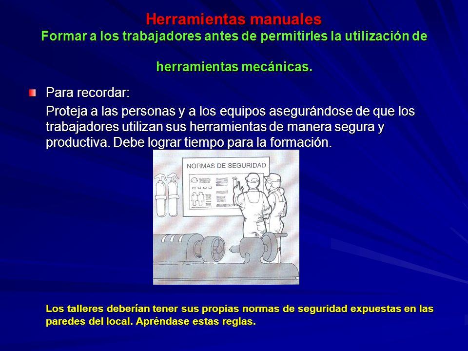 Herramientas manuales Formar a los trabajadores antes de permitirles la utilización de herramientas mecánicas. Para recordar: Proteja a las personas y