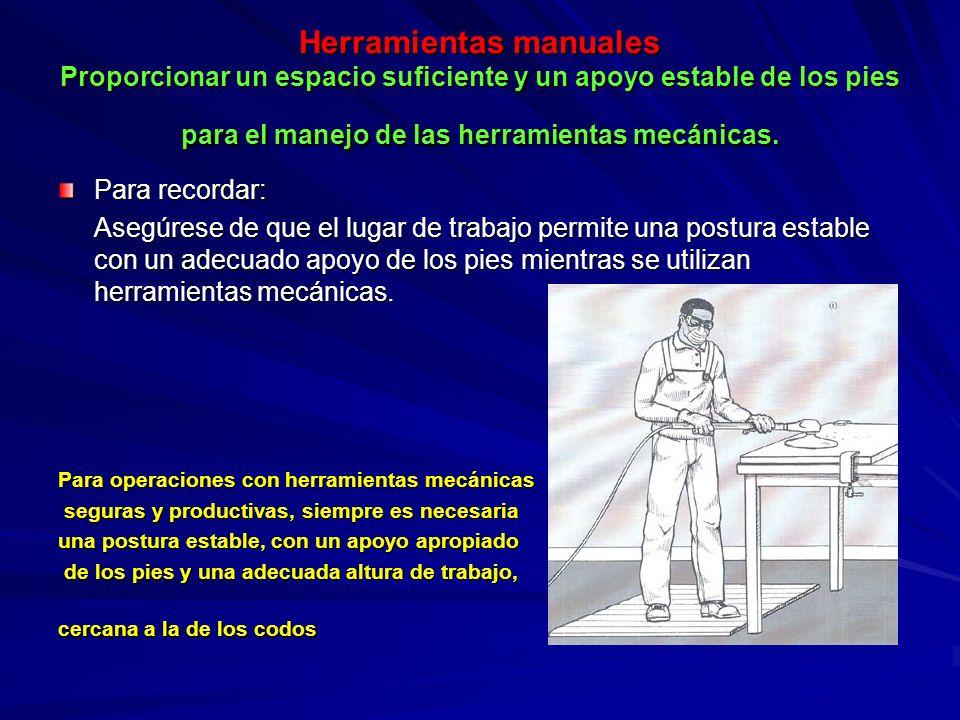 Herramientas manuales Proporcionar un espacio suficiente y un apoyo estable de los pies para el manejo de las herramientas mecánicas. Para recordar: A