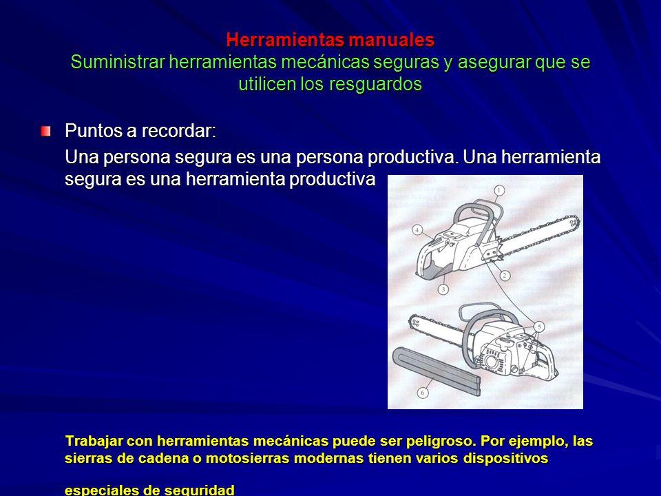 Herramientas manuales Suministrar herramientas mecánicas seguras y asegurar que se utilicen los resguardos Puntos a recordar: Una persona segura es un