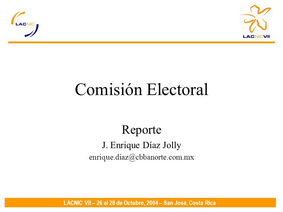 LACNIC VII – 26 al 28 de Octubre, 2004 – San José, Costa Rica Comisión Electoral Reporte J.
