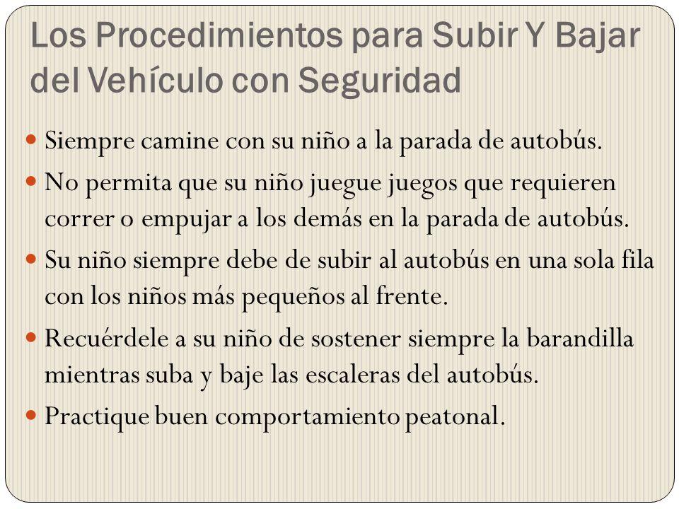 Los Procedimientos para Subir Y Bajar del Vehículo con Seguridad Siempre camine con su niño a la parada de autobús. No permita que su niño juegue jueg