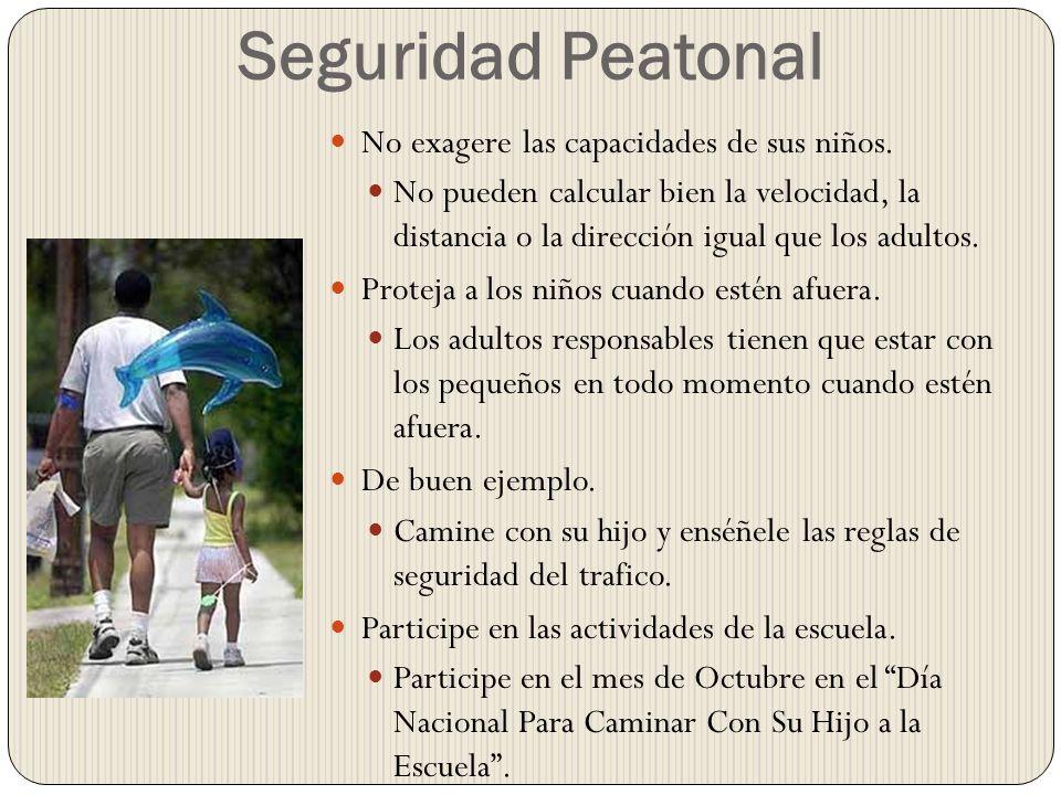 Seguridad Peatonal No exagere las capacidades de sus niños. No pueden calcular bien la velocidad, la distancia o la dirección igual que los adultos. P