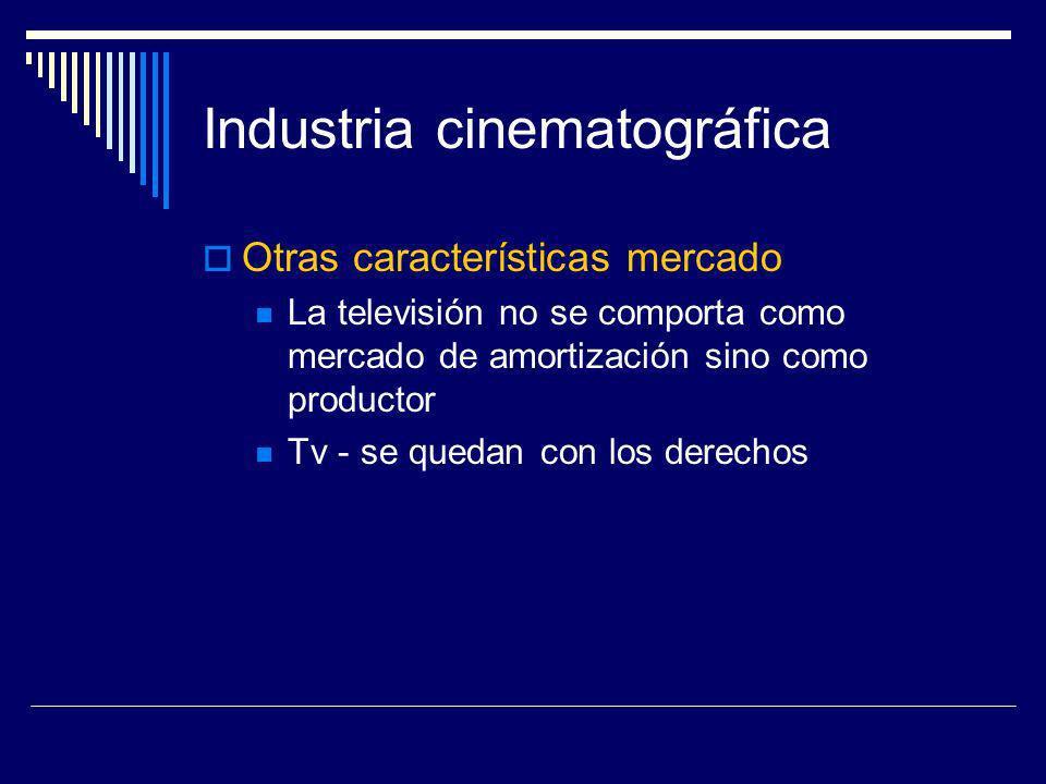 Industria cinematográfica Otras características mercado La televisión no se comporta como mercado de amortización sino como productor Tv - se quedan c