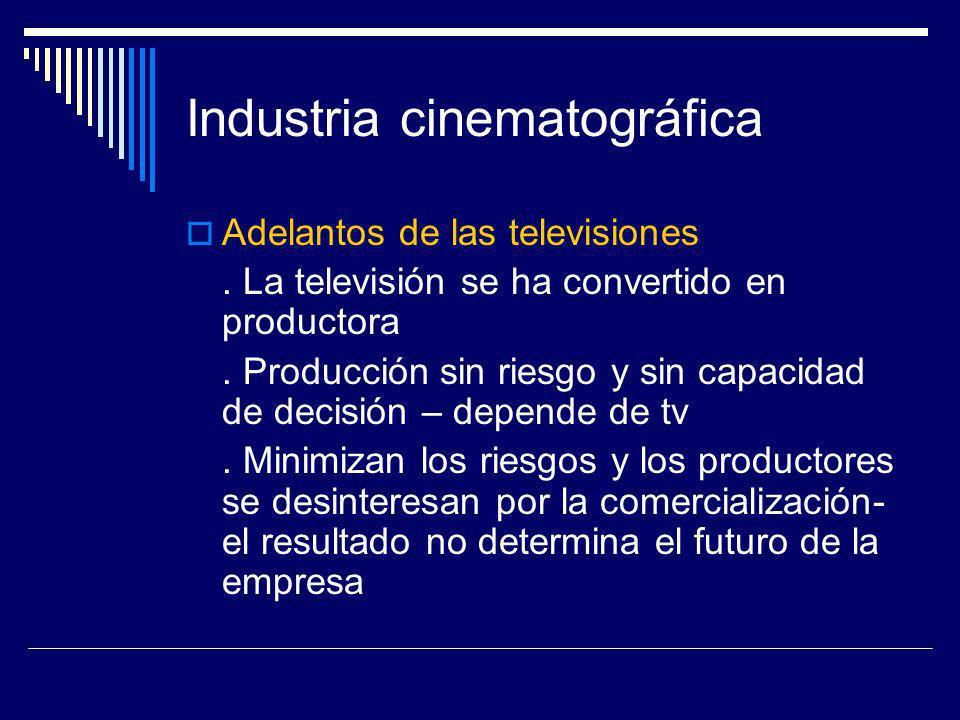 Industria cinematográfica Adelantos de las televisiones. La televisión se ha convertido en productora. Producción sin riesgo y sin capacidad de decisi