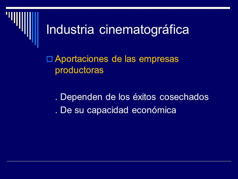 Industria cinematográfica Aportaciones de las empresas productoras. Dependen de los éxitos cosechados. De su capacidad económica