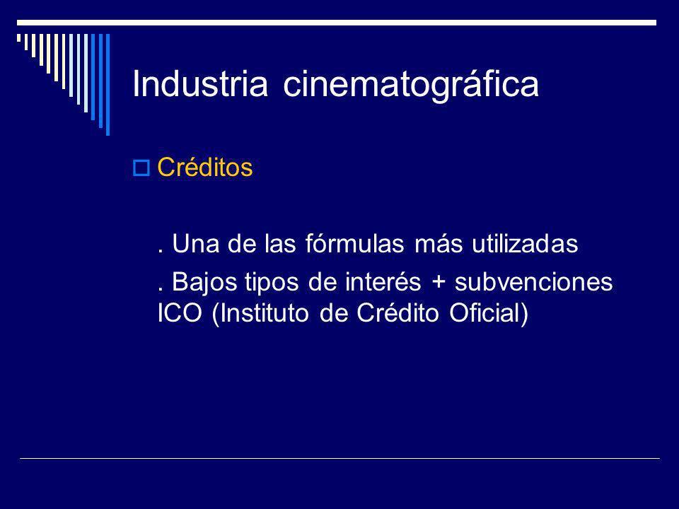 Industria cinematográfica Créditos. Una de las fórmulas más utilizadas. Bajos tipos de interés + subvenciones ICO (Instituto de Crédito Oficial)