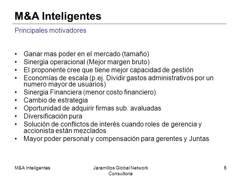 M&A InteligentesJaramillos Global Network Consultoria 6 M&A Inteligentes Principales motivadores Ganar mas poder en el mercado (tamaño) Sinergia opera