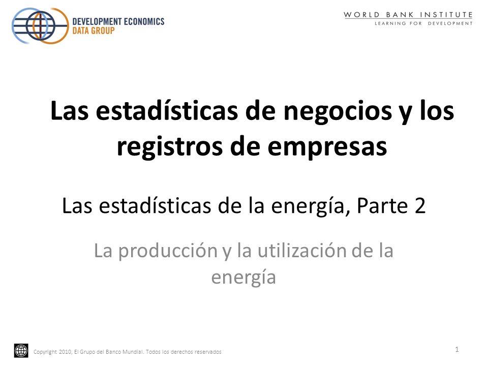 Copyright 2010, El Grupo del Banco Mundial. Todos los derechos reservados Las estadísticas de la energía, Parte 2 La producción y la utilización de la