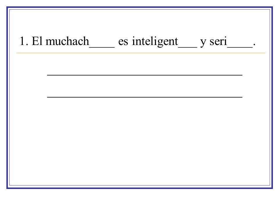 1. El muchach____ es inteligent___ y seri____.