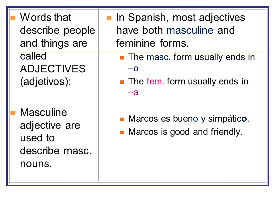 Words that describe people and things are called ADJECTIVES (adjetivos): Masculine adjective are used to describe masc. nouns. In Spanish, most adject