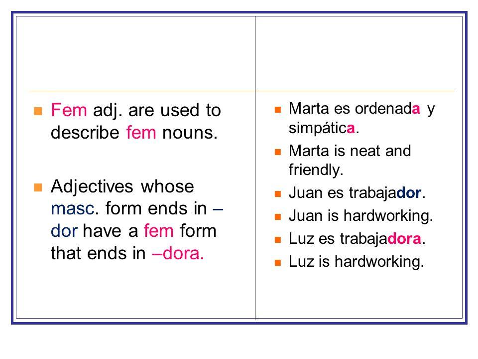 Fem adj. are used to describe fem nouns. Adjectives whose masc. form ends in – dor have a fem form that ends in –dora. Marta es ordenada y simpática.