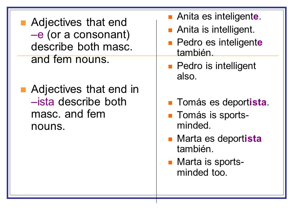 Adjectives that end –e (or a consonant) describe both masc. and fem nouns. Adjectives that end in –ista describe both masc. and fem nouns. Anita es in