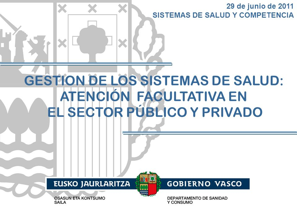 GESTION DE LOS SISTEMAS DE SALUD: ATENCIÓN FACULTATIVA EN EL SECTOR PÚBLICO Y PRIVADO 29 de junio de 2011 SISTEMAS DE SALUD Y COMPETENCIA