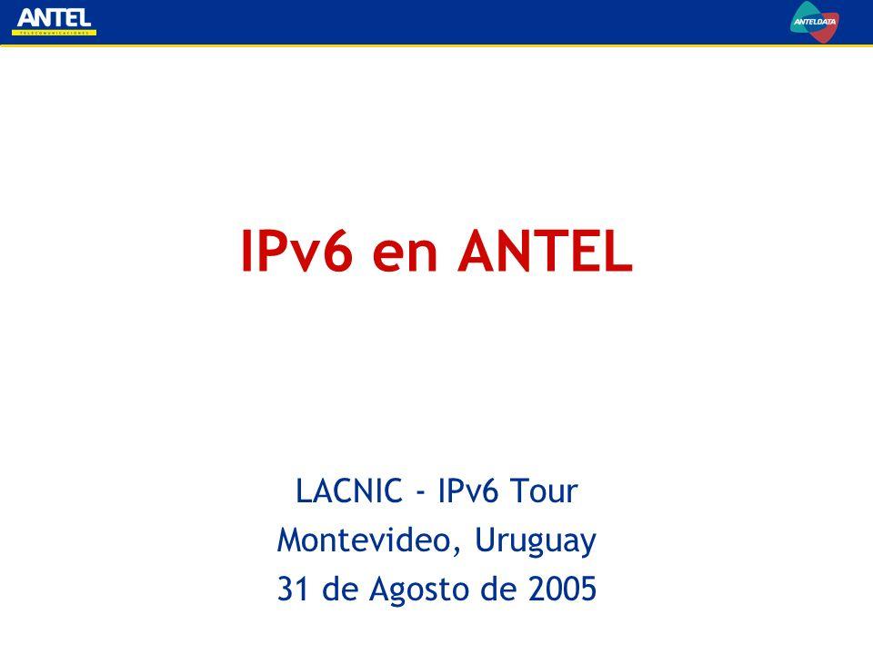 IPv6 en ANTEL LACNIC - IPv6 Tour Montevideo, Uruguay 31 de Agosto de 2005