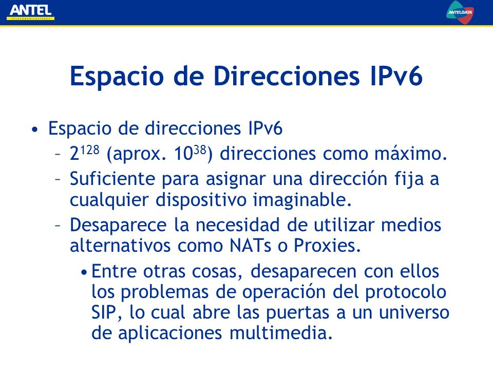 Espacio de Direcciones IPv6 Espacio de direcciones IPv6 –2 128 (aprox. 10 38 ) direcciones como máximo. –Suficiente para asignar una dirección fija a