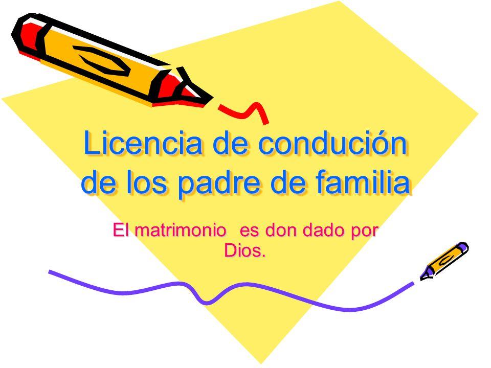Licencia de condución de los padre de familia Licencia de condución de los padre de familia El matrimonio es don dado por Dios.