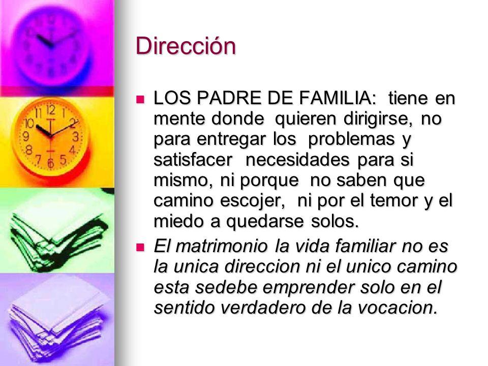 Dirección LOS PADRE DE FAMILIA: tiene en mente donde quieren dirigirse, no para entregar los problemas y satisfacer necesidades para si mismo, ni porq