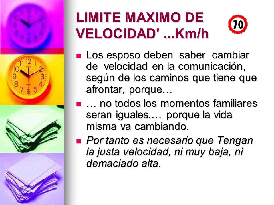 LIMITE MAXIMO DE VELOCIDAD'...Km/h Los esposo deben saber cambiar de velocidad en la comunicación, según de los caminos que tiene que afrontar, porque