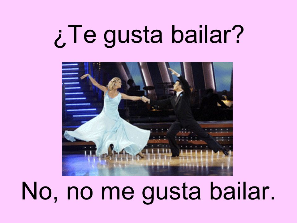 ¿Te gusta bailar? No, no me gusta bailar.