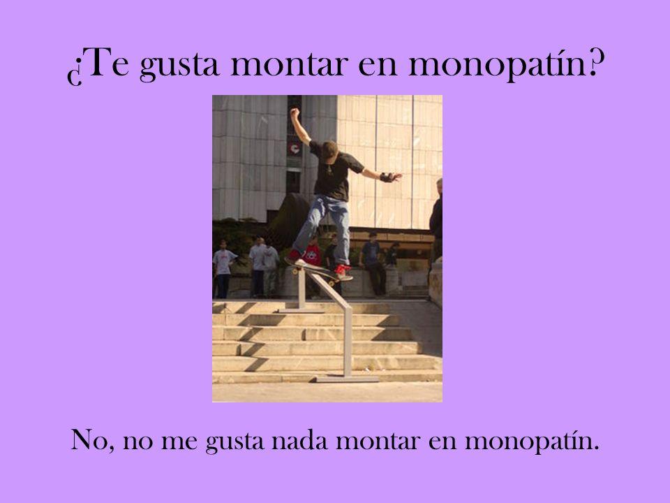 ¿Te gusta montar en monopatín? No, no me gusta nada montar en monopatín.