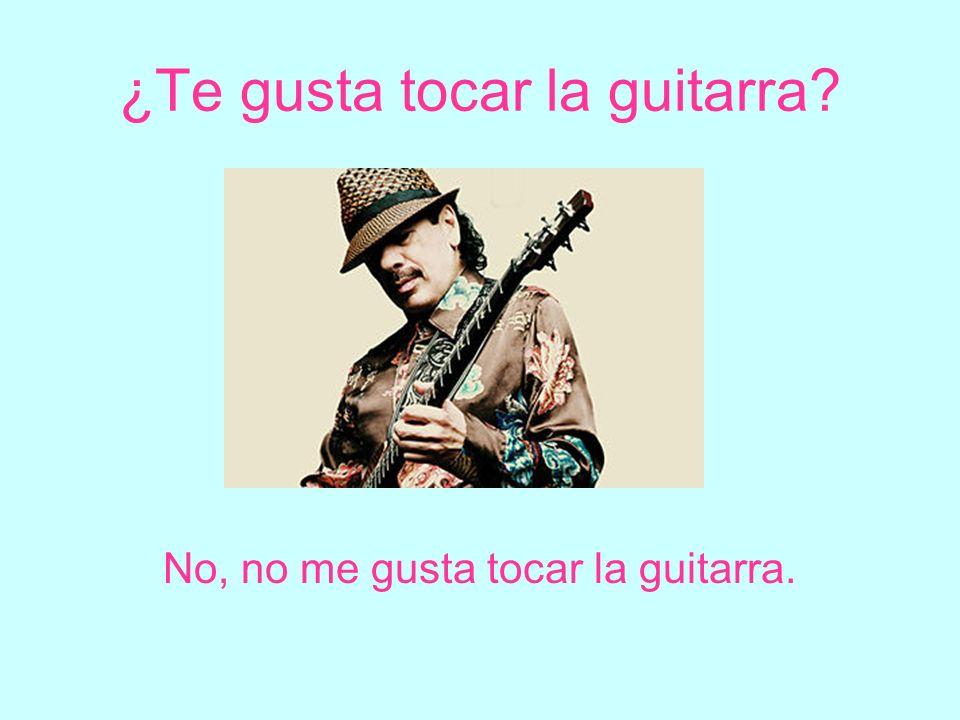 ¿Te gusta tocar la guitarra? No, no me gusta tocar la guitarra.