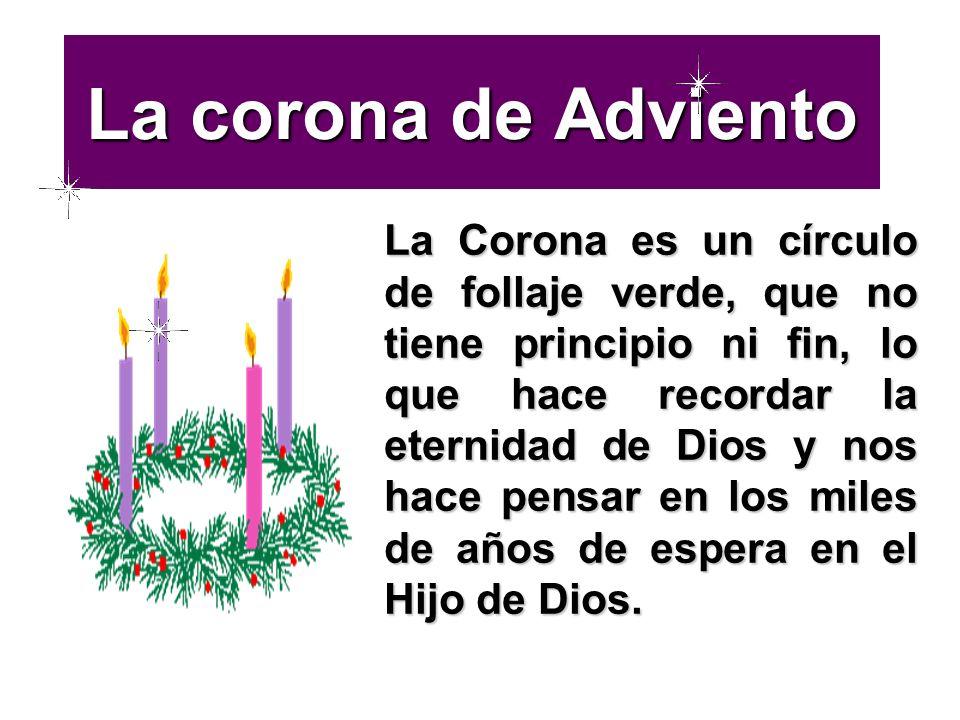 La corona de Adviento La Corona es un círculo de follaje verde, que no tiene principio ni fin, lo que hace recordar la eternidad de Dios y nos hace pe