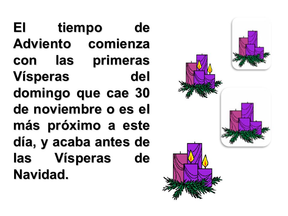 El tiempo de Adviento comienza con las primeras Vísperas del domingo que cae 30 de noviembre o es el más próximo a este día, y acaba antes de las Vísp